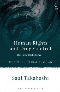 Human Rights and Drug Control : The False Dichotomy (Hardcover) (Saul Takahashi)
