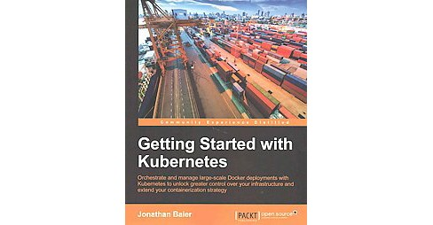 Getting Started With Kubernetes : Orchestrate and Manage Large-scale Docker Deployments With Kubernetes - image 1 of 1