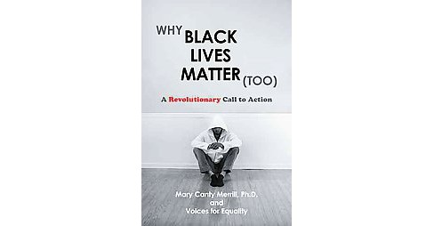 Why Black Lives Matter (Too) : A Revolutionary Call to Action (Paperback) (Ph.d. Mary Canty Merrill) - image 1 of 1