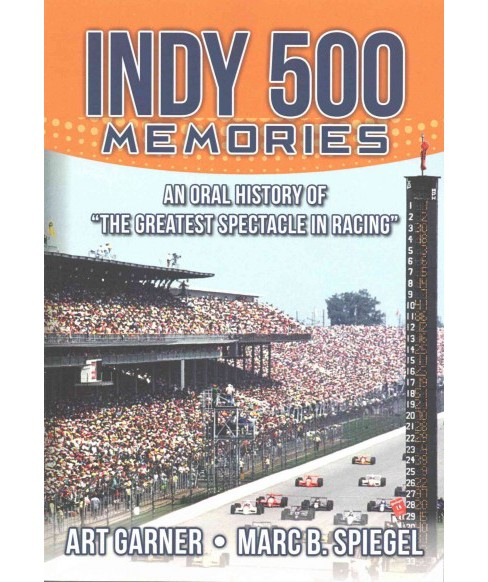 "Indy 500 Memories : An Oral History of ""the Greatest Spectacle in Racing"" (Paperback) (Art Garner & Marc - image 1 of 1"