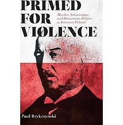 Primed for Violence : Murder, Antisemitism, and Democratic Politics in Interwar Poland (Hardcover) (Paul