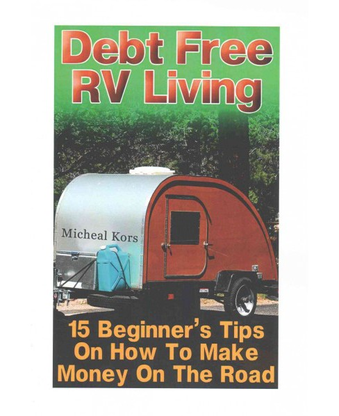 Debt Free RV Living : 15 Beginner's Tips on How to Make Money on the Road (Paperback) (Micheal Kors) - image 1 of 1