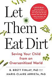 Let Them Eat Dirt : Saving Your Child from an Oversanitized World (Hardcover)(Ph.d. B. Brett Finlay)