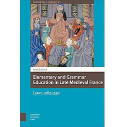 Elementary and Grammar Education in Late Medieval France : Lyon, 1285-1530 (Hardcover) (Sarah Lynch)