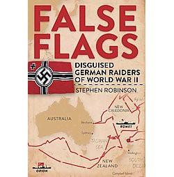 False Flags : Disguised German Raiders of World War II (Hardcover) (Stephen Robinson)