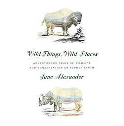 Wild Things, Wild Places : Adventurous Tales of Wildlife and Conservation on Planet Earth (Hardcover)