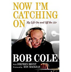 Now I'm Catching On : My Life on and Off the Air (Hardcover) (Bob Cole & Stephen Brunt)