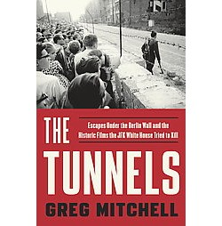 Tunnels : Escapes Under the Berlin Wall and the Historic Films the JFK White House Tried to Kill