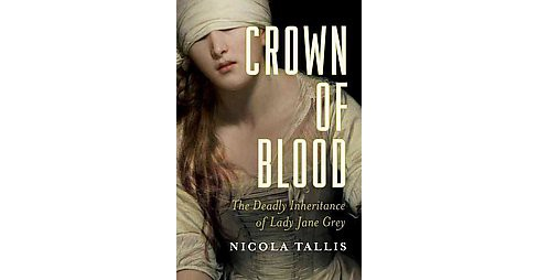 Crown of Blood : The Deadly Inheritance of Lady Jane Grey (Hardcover) (Nicola Tallis) - image 1 of 1
