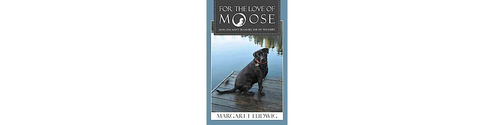 For the Love of Moose : How One Man's Trash Became My Treasure (Paperback) (Margaret Ludwig)