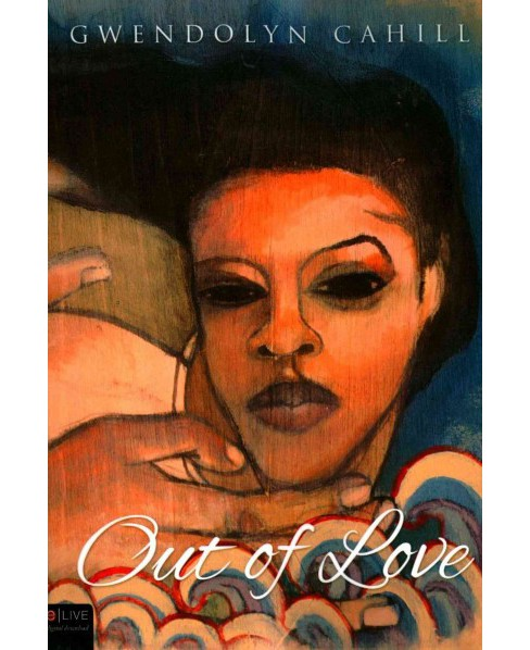Out of Love : Includes Elive Audio Download (Paperback) (Gwendolyn Cahill) - image 1 of 1