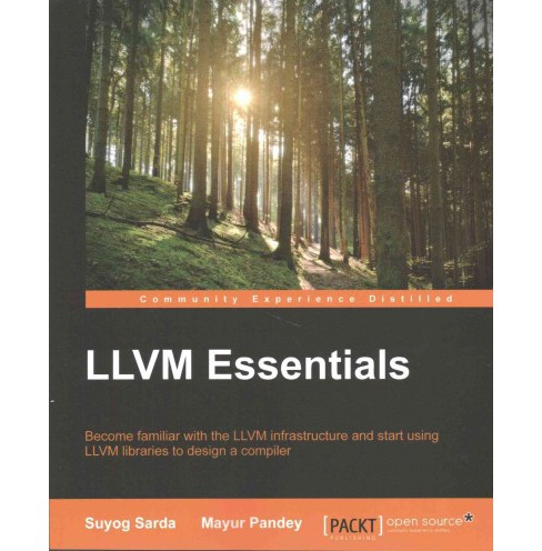 LLVM Essentials : Become Familiar With the Llvm Infrastructure and Start Using Llvm Libraries to Design - image 1 of 1
