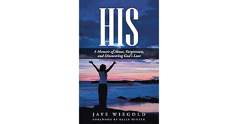 His : A Memoir of Abuse, Forgiveness, and Discovering God's Love (Hardcover) (Jaye Wiegold) - image 1 of 1