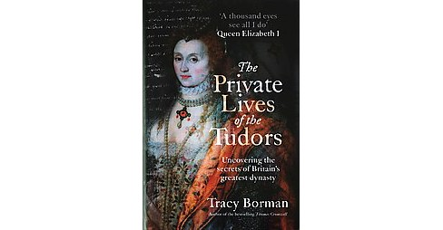 Private Lives of the Tudors : Uncovering the Secrets of Britain's Greatest Dynasty (Hardcover) (Tracy - image 1 of 1