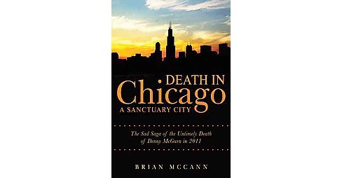 Death in Chicago a Sanctuary City : The Sad Saga of the Untimely Death of Denny Mcgurn in 2011 - image 1 of 1
