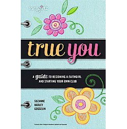 True You : A Guide to Becoming a Faithgirl and Starting Your Own Club (Updated / Expanded) (Paperback)