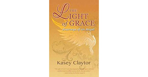 Light of Grace : Journeys of an Angel (Hardcover) (Kasey Claytor) - image 1 of 1