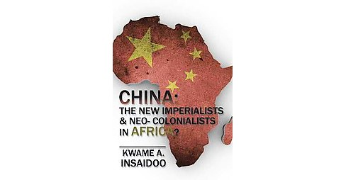 China : The New Imperialists & Neo- Colonialists in Africa? (Hardcover) (Kwame A. Insaidoo) - image 1 of 1