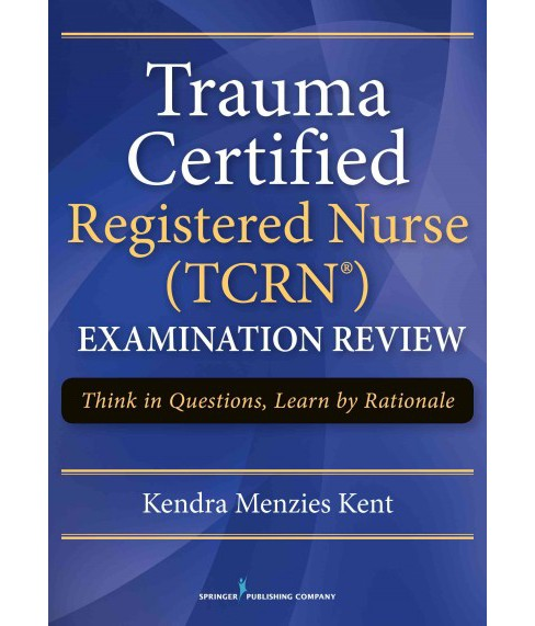 Trauma Certified Registered Nurse (TCRN) Examination Review : Think in Questions, Learn by Rationales - image 1 of 1