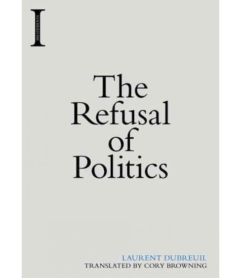 Refusal of Politics (Hardcover) (Laurent  Dubreuil) - image 1 of 1