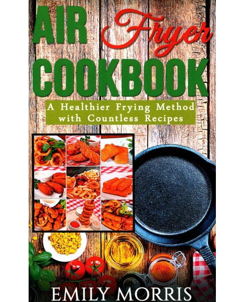 Air Fryer Cookbook : A Healthier Frying Method With Countless Recipes (Paperback) (Emily Morris) - image 1 of 1