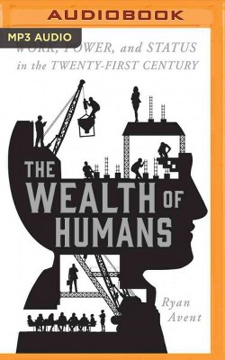 Wealth of Humans : Work, Power, and Status in the Twenty-First Century (MP3-CD)(Ryan Avent)