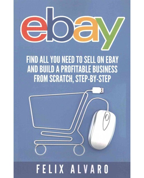 Ebay : Find All You Need to Sell on Ebay and Build a Profitable Business (Paperback) (Felix Alvaro) - image 1 of 1