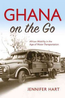 Ghana on the Go : African Mobility in the Age of Motor Transportation (Hardcover) (Jennifer Hart)