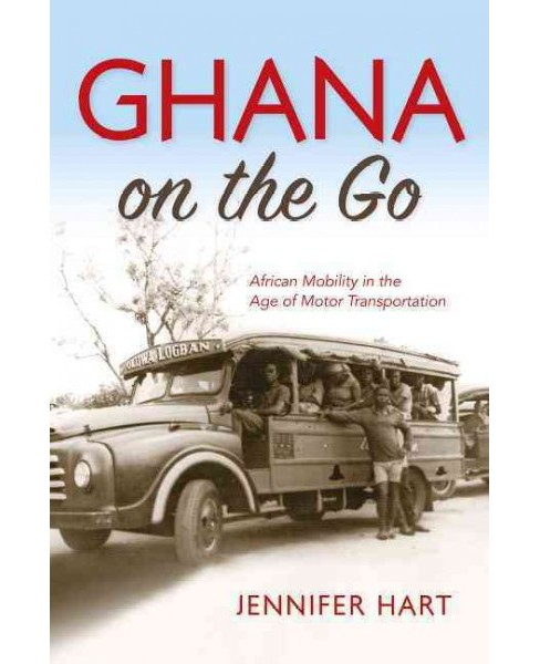 Ghana on the Go : African Mobility in the Age of Motor Transportation (Hardcover) (Jennifer Hart) - image 1 of 1