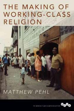 Making of Working-Class Religion (Hardcover) (Matthew Pehl)