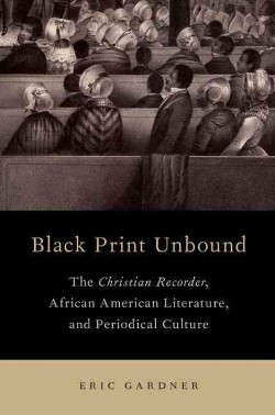 Black Print Unbound : The Christian Recorder, African American Literature, and Periodical Culture