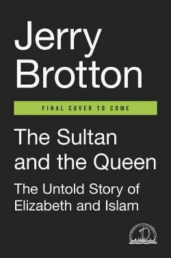 Sultan and the Queen : The Untold Story of Elizabeth and Islam (Hardcover) (Jerry Brotton)