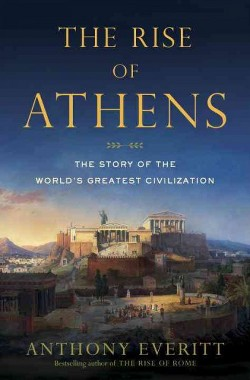 Rise of Athens : The Story of the World's Greatest Civilization (Hardcover) (Anthony Everitt)