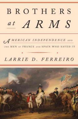 Brothers at Arms : American Independence and the Men of France & Spain Who Saved It (Hardcover) (Larrie