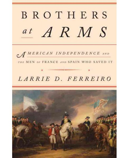 Brothers at Arms : American Independence and the Men of France & Spain Who Saved It (Hardcover) (Larrie - image 1 of 1