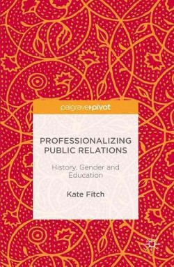 Professionalizing Public Relations : History, Gender and Education (Hardcover) (Catherine Fitch)