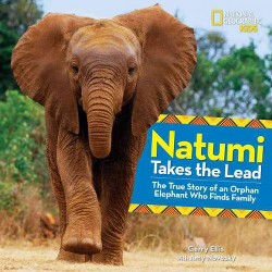 Natumi Takes the Lead : The True Story of an Orphan Elephant Who Finds Family (Library) (Gerry Ellis)