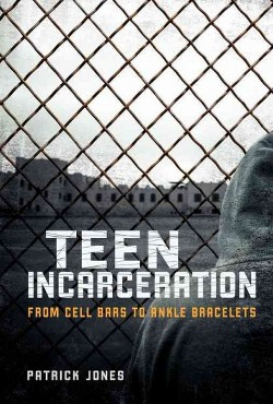 Teen Incarceration : From Cell Bars to Ankle Bracelets (Library) (Patrick Jones)