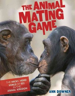 Animal Mating Game : The Wacky, Weird World of Sex in the Animal Kingdom (Library) (Ann Downer)