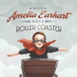 When Amelia Earhart Built a Roller Coaster (Library) (Mark Weakland)