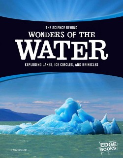 Science Behind Wonders of the Water : Exploding Lakes, Ice Circles, and Brinicles (Library) (Suzanne