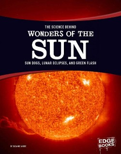 Science Behind Wonders of the Sun : Sun Dogs, Lunar Eclipses, and Green Flash (Library) (Suzanne Garbe)
