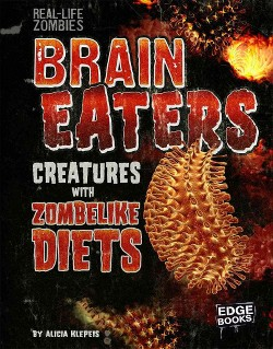 Brain Eaters : Creatures With Zombelike Diets (Library) (Alicia Z. Klepeis)