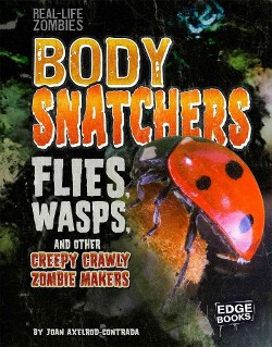 Body Snatchers : Flies, Wasps, and Other Creepy Crawly Zombie Makers (Library) (Joan Axelrod-Contrada)