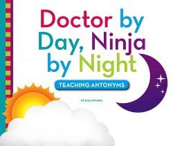 Doctor by Day, Ninja by Night : Teaching Antonyms (Library) (Lisa Owings)