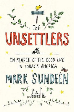 Unsettlers : In Search of the Good Life in Today's America (Hardcover) (Mark Sundeen)