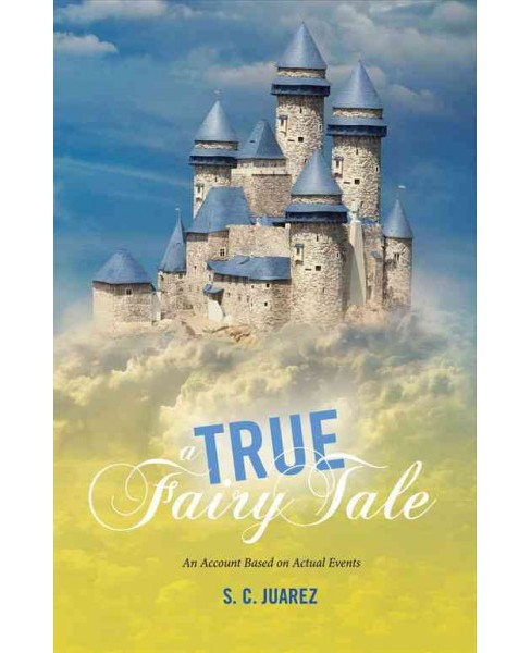 True Fairy Tale : An Account Based on Actual Events (Paperback) (S. C. Juarez) - image 1 of 1