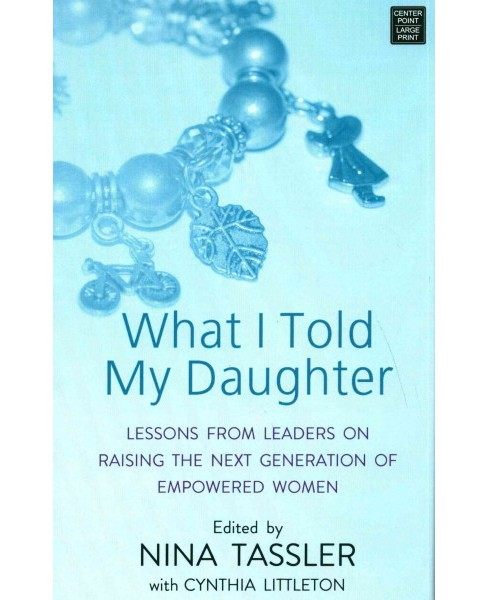 What I Told My Daughter : Lessons from Leaders on Raising the Next Generation of Empowered Women - image 1 of 1