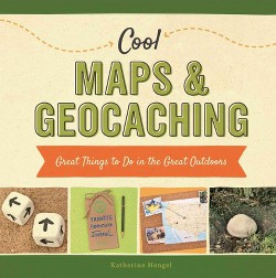 Cool Maps & Geocaching: Great Things to Do in the Great Outdoors : Great Things to Do in the Great