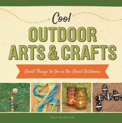 Cool Outdoor Arts & Crafts: Great Things to Do in the Great Outdoors : Great Things to Do in the Great